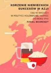 Okładka książki Korzenie niemieckich sukcesów w Azji. Daleki Wschód w polityce kolonialnej Niemiec do roku 1914. Paweł Behrendt
