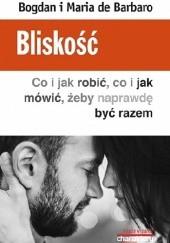 Okładka książki Bliskość. Co i jak robić, co i jak mówić, żeby naprawdę być razem Bogdan de Barbaro,Maria de Barbaro