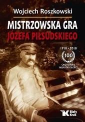 Okładka książki Mistrzowska Gra Józefa Piłsudskiego Wojciech Roszkowski