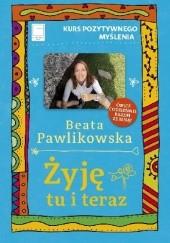 Okładka książki Żyję tu i teraz. Kurs pozytywnego myślenia Beata Pawlikowska