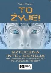Okładka książki To żyje! Sztuczna inteligencja. Od logicznego fortepianu po zabójcze roboty Toby Walsh