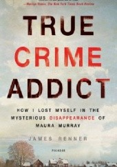 Okładka książki True Crime Addict: How I Lost Myself in the Mysterious Disappearance of Maura Murray James Renner