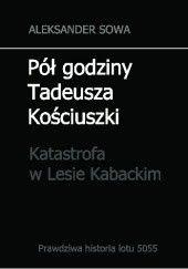 Okładka książki Pół godziny Tadeusza Kościuszki. Katastrofa w Lesie Kabackim Aleksander Sowa