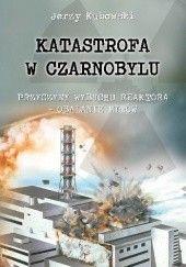 Okładka książki Katastrofa w Czarnobylu. Przyczyny wybuchu reaktora - obalanie mitów Jerzy Kubowski