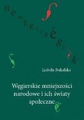 Okładka książki Węgierskie mniejszości narodowe i ich światy społeczne Izabela Bukalska