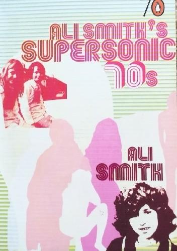 Okładka książki Ali Smith's Supersonic 70s Ali Smith