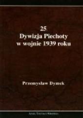 Okładka książki 25. Dywizja Piechoty w wojnie 1939 roku. Niepokonana dywizja. 25. Kaliska Dywizja Piechoty w latach 1921-1939 Przemysław Dymek