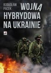 Okładka książki Wojna hybrydowa na Ukrainie Bogusław Pacek