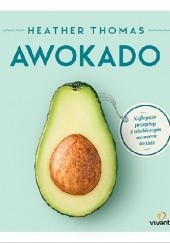 Okładka książki Awokado. Najlepsze przepisy z ulubionym owocem świata Heather Thomas