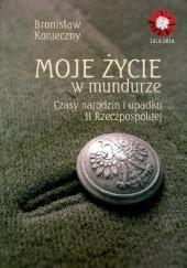 Okładka książki Moje życie w mundurze. Czasy narodzin i upadku II Rzeczpospolitej Bronisław Konieczny