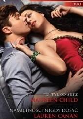 Okładka książki To tylko seks, Namiętności nigdy dosyć Maureen Child,Lauren Canan