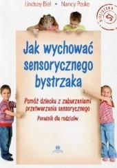 Okładka książki Jak wychować sensorycznego bystrzaka Pomóż dziecku z zaburzeniami przetwarzania sensorycznego  Poradnik dla rodziców Lindsey Biel,Nancy Peske