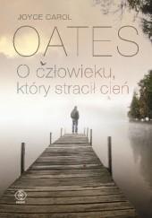 Okładka książki O człowieku, który stracił cień Joyce Carol Oates