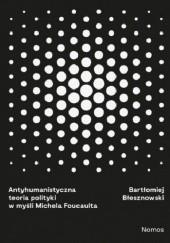 Okładka książki Antyhumanistyczna teoria polityki w myśli Michela Foucaulta Bartłomniej Błesznowski
