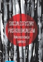 Okładka książki Socjalistyczny postkolonializm. Rekonsolidacja pamięci Adam F. Kola