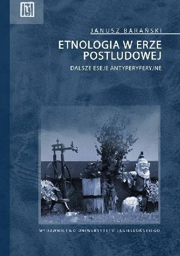 Okładka książki Etnologia w erze postludowej. Dalsze eseje antyperyferyjne Janusz Barański