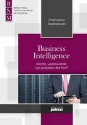 Okładka książki Business Intelligence. Moda, zbawienie czy problem dla firm? Przemysław Radziszewski