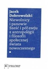 Okładka książki Niewolnicy i panowie. Sześć i pół eseju z antropologii i filozofii społecznej świata Jacek Dobrowolski