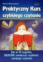 Okładka książki Praktyczny Kurs Szybkiego Czytania. Jak w 10 tygodni, REALNIE zwiększyć szybkość swojego czytania Marcin Matuszewski