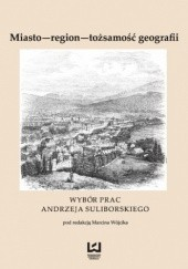 Okładka książki Miasto - region - tożsamość geografii. Wybór prac Andrzeja Suliborskiego Marcin Wójcik