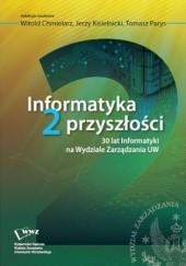 Okładka książki Informatyka 2 przyszłości. 30 lat Informatyki na Wydziale Zarządzania UW Witold Chmielarz,Jerzy Kisielnicki,Parys Tomasz