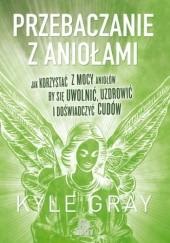 Okładka książki Przebaczanie z aniołami. Jak korzystać z mocy aniołów, by się uwolnić, uzdrowić i doświadczyć cudów Kyle Gray