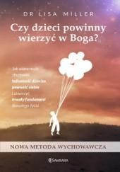 Okładka książki Czy dzieci powinny wierzyć w Boga. Jak wiara może zbudować tożsamość dziecka, pewność siebie i stworzyć trwały fundament dorosłego życia Lisa Miller