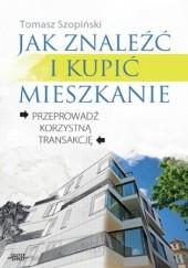 Okładka książki Jak znaleźć i kupić mieszkanie. Przeprowadź korzystną transakcję Tomasz Szopiński