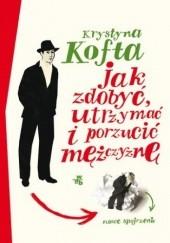 Okładka książki Jak zdobyć, utrzymać i porzucić mężczyznę. Nowe spojrzenie Krystyna Kofta