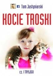 Okładka książki Kocie troski, czyli o wielkiej przyjaźni na cztery łapy i dwa serca Tom Justyniarski