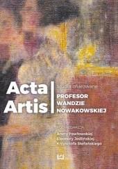 Okładka książki Acta Artis. Studia ofiarowane Profesor Wandzie Nowakowskiej Krzysztof Stefański,Eleonora Jedlińska,Aneta Pawłowska