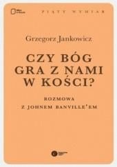 Okładka książki Czy Bóg gra z nami w kości? Rozmowa z Johnem Banvilleem Grzegorz Jankowicz