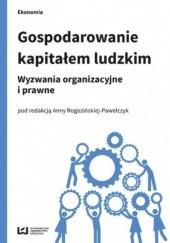 Okładka książki Gospodarowanie kapitałem ludzkim. Wyzwania organizacyjne i prawne Anna Rogozińska-Pawełczyk