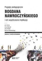 Okładka książki Poglądy pedagogiczne Bogdana Nawroczyńskiego i ich współczesne implikacje Anna Walczak,Alina Wróbel,Marcin Wasilewski