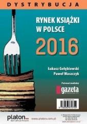 Okładka książki Rynek książki w Polsce 2016. Dystrybucja Łukasz Gołębiewski,Paweł Waszczyk