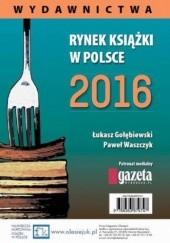 Okładka książki Rynek książki w Polsce 2016. Wydawnictwa Łukasz Gołębiewski,Paweł Waszczyk
