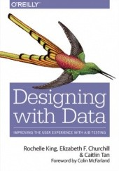 Okładka książki Designing with Data. Improving the User Experience with A/B Testing King Rochelle,F Churchill Elizabeth,Tan Caitlin