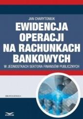 Okładka książki Ewidencja operacji na rachunkach bankowych w jednostkach sektora finansów publicznych Jan Charytoniuk