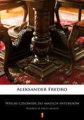 Okładka książki Wielki człowiek do małych interesów. Komedia w pięciu aktach Aleksander Fredro