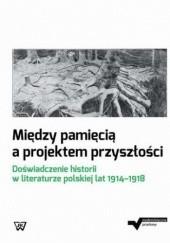 Okładka książki Między pamięcią a projektem przyszłości Dorota Kielak,Małkowska Marta,Niewiarowska Joanna