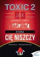 Okładka książki TOXIC 2. Jak poradzić sobie z miłością, która Cię niszczy Joanna Jankiewicz