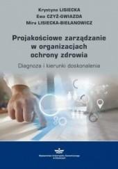 Okładka książki Projakościowe zarządzanie w organizacjach ochrony zdrowia Krystyna Lisiecka,Mira Lisiecka-Biełanowicz,Czyż-Gwiazda Ewa