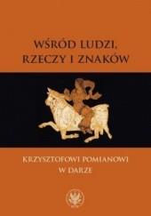 Okładka książki Wśród ludzi, rzeczy i znaków Andrzej Mencwel,Paweł Rodak,Małgorzata Szpakowska,Andrzej Kołakowski,Jacek Migasiński