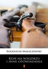Okładka książki Koń na wzgórzu i inne opowiadania Eugeniusz Małaczewski