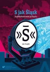 Okładka książki S jak Śląsk - Superbohaterowie po śląsku Głowacki Marek