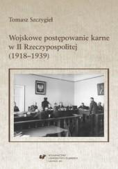 Okładka książki Wojskowe postępowanie karne w II Rzeczypospolitej (1918-1939) Tomasz Szczygieł