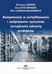 Okładka książki Kompetencje w certyfikowaniu i audytowaniu systemów zarządzania jakością produktów Krystyna Lisiecka,Mira Lisiecka-Biełanowicz,Czyż-Gwiazda Ewa