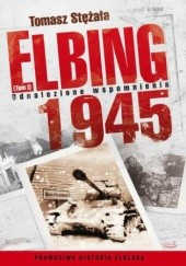 Okładka książki Elbing 1945. Odnalezione wspomnienia. Tom 1 Tomasz Stężała