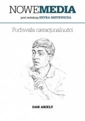 Okładka książki NOWE MEDIA pod redakcją Eryka Mistewicza: Pochwała nieracjonalności Dan Ariely