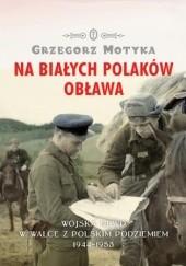 Okładka książki Na Białych Polaków obława. Wojska NKWD w walce z polskim podziemiem 1944-1953 Grzegorz Motyka